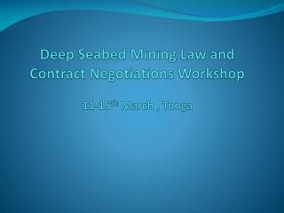 Deep Seabed Mining Law and Contract Negotiations Workshop 11-15 th  March , Tonga