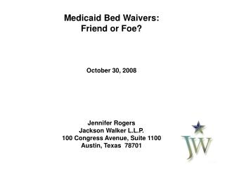 Medicaid Bed Waivers: Friend or Foe? October 30, 2008 Jennifer Rogers Jackson Walker L.L.P.