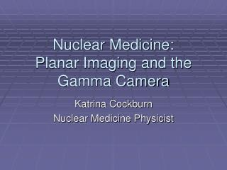 Nuclear Medicine:  Planar Imaging and the Gamma Camera