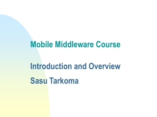 Mobile Middleware Course    Introduction and Overview  Sasu Tarkoma