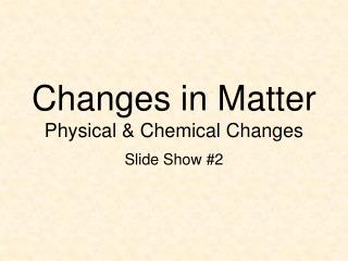 Changes in Matter Physical & Chemical Changes