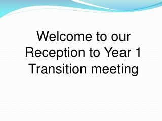 Welcome to our Reception to Year 1  Transition meeting