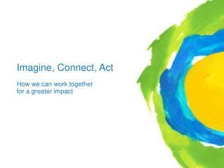 Imagine, Connect, Act 					How we can work together  					for a greater impact