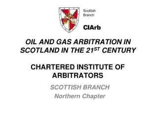OIL AND GAS ARBITRATION IN SCOTLAND IN THE 21 ST  CENTURY CHARTERED INSTITUTE OF ARBITRATORS