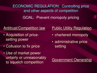 ECONOMIC REGULATION:  Controlling price and other aspects of competition  GOAL:  Prevent monopoly pricing