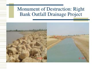 Monument of Destruction: Right Bank Outfall Drainage Project