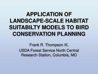 APPLICATION OF LANDSCAPE-SCALE HABITAT SUITABILTY MODELS TO BIRD CONSERVATION PLANNING