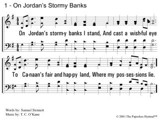 1. On Jordans stormy banks I stand,  And cast a wishful eye To Canaans fair and happy land, Where my possessions lie.