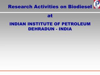 Research Activities on Biodiesel  at  INDIAN INSTITUTE OF PETROLEUM DEHRADUN - INDIA