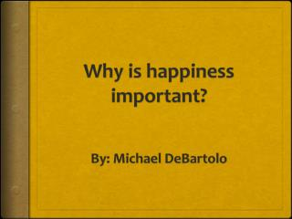 Why is happiness important? By: Michael DeBartolo