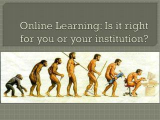 Online Learning: Is it right for you or your institution?