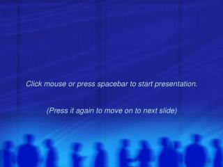 Click mouse or press spacebar to start presentation. (Press it again to move on to next slide)
