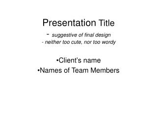 Presentation  Title -  suggestive of final design - neither too cute, nor too wordy