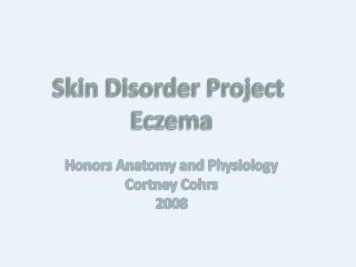 Skin Disorder Project  Eczema Honors Anatomy and Physiology Cortney Cohrs 2008