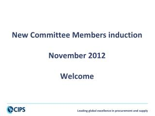 New Committee Members induction November 2012 Welcome