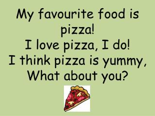 My  favourite  food is pizza! I love pizza, I do! I think pizza is yummy,  What about you?