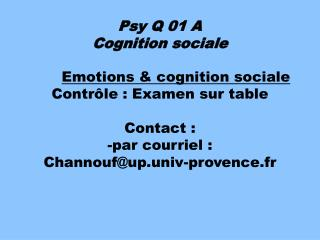 Emotions & cognition sociale Contrôle : Examen sur table Contact :   -par courriel : Channouf@up.univ-provence.fr