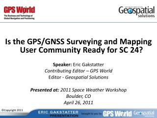 Is the GPS/GNSS Surveying and Mapping User Community Ready for SC 24? Speaker: Eric Gakstatter Contributing Editor – GP