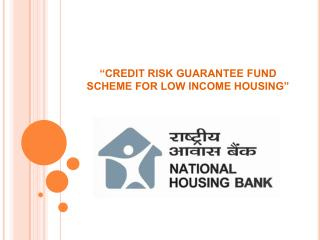 """CREDIT RISK GUARANTEE FUND SCHEME FOR LOW INCOME HOUSING"""