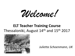 ELT Teacher Training Course Thessaloniki, August 14 th and 15 th 2017