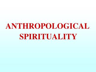 ANTHROPOLOGICAL  SPIRITUALITY