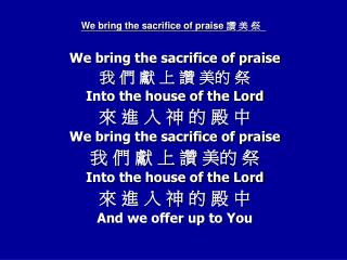 We bring the sacrifice of praise  ? ? ?