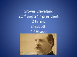 Grover Cleveland 22 nd  and 24 th  president 2 terms Elizabeth  4 th  Grade