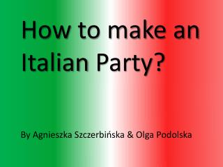 How  to make an  Italian  Party? By Agnieszka Szczerbi?ska & Olga Podolska