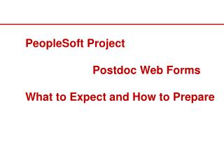 PeopleSoft Project 			Postdoc Web Forms What to Expect and How to Prepare