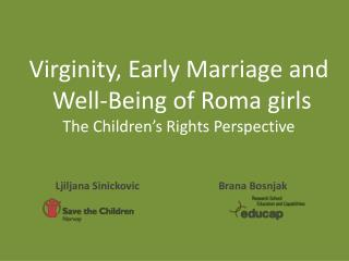 Virginity, Early Marriage and  Well-Being of Roma girls  The Children's Rights Perspective