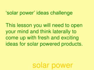 Ideas one: 'A personal electronic device' e.g. radio, mp3 player, watch, fan, torch…….. Could you wear the solar panels