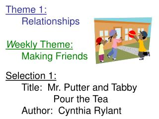 Theme 1: 	Relationships W eekly Theme: 	Making Friends Selection 1: 	Title:  Mr. Putter and Tabby 			Pour the Tea 	Autho
