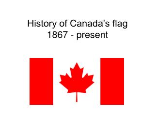 History of Canada's flag 1867 - present