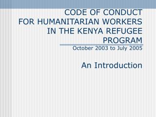 CODE OF CONDUCT FOR HUMANITARIAN WORKERS IN THE KENYA REFUGEE PROGRAM October 2003 to July 2005 An Introduction