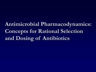 Antimicrobial Pharmacodynamics: Concepts for Rational Selection and Dosing of Antibiotics