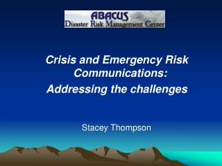 Crisis and Emergency Risk Communications:  Addressing the challenges Stacey Thompson