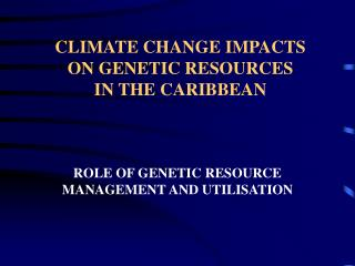 CLIMATE CHANGE IMPACTS  ON GENETIC RESOURCES   IN THE CARIBBEAN