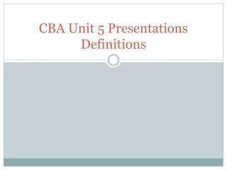 CBA Unit 5 Presentations Definitions
