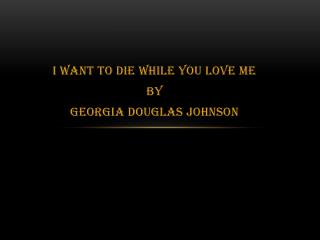 I Want To Die While You Love Me By Georgia Douglas Johnson