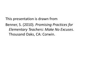 This presentation is drawn from Benner, S. (2010). Promising Practices for Elementary Teachers: Make No Excuses . Thous