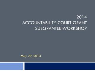 2014  Accountability Court Grant Subgrantee Workshop