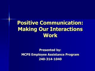 Positive Communication: Making Our Interactions Work Presented by: