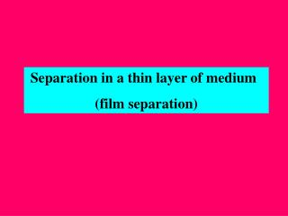 Separation in a thin layer of medium (film separation)