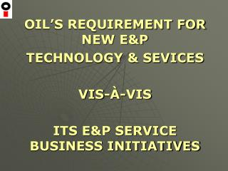 OIL'S REQUIREMENT FOR NEW E&P  TECHNOLOGY & SEVICES  VIS-À-VIS
