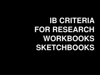 IB CRITERIA  FOR RESEARCH WORKBOOKS SKETCHBOOKS
