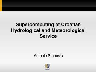 Supercomputing at Croatian Hydrological and Meteorological Service Antonio Stanesic