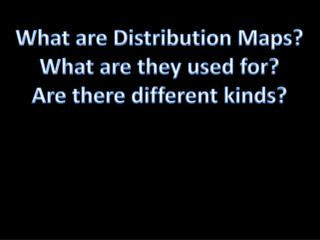 What are Distribution Maps? What are they used for? Are there different kinds?