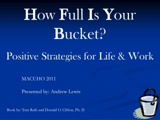 H ow  F ull  I s  Y our  B ucket? Positive Strategies for Life & Work