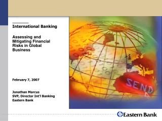International Banking Assessing and Mitigating Financial Risks in Global Business February 7, 2007 Jonathan Marcus SVP,