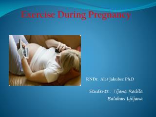 Exercise During Pregnancy RND r . Ale š Jakubec Ph.D Student s : Tijana Radiša Balaban Ljiljana